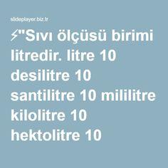 """⚡""""Sıvı ölçüsü birimi litredir. litre 10 desilitre 10 santilitre 10 mililitre kilolitre 10 hektolitre 10 dekalitre 10 litre Sıvı ölçüleri 10 ar, 10 ar büyür."""" sunumu"""