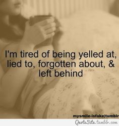 I'm tired of being yelled at, lied to, forgotten about and left behind---As you SHOULD be. You deserve better.