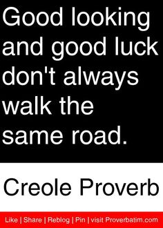Good looking and good luck don't always walk the same road. - Creole Proverb #proverbs #quotes