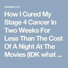 How I Cured My Stage 4 Cancer In Two Weeks For Less Than The Cost Of A Night At The Movies (IDK what to think about this. Seems contraindicated with stomach cancer due to H pylori for instance.)