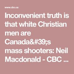 Inconvenient truth is that white Christian men are Canada's mass shooters: Neil Macdonald - CBC News   Opinion