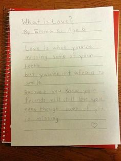 What is Love? by Emma Age 6 Love is when you're missing some of your teeth but you're not afraid to smile  because you know your friends will still love you even though some of you is missing.