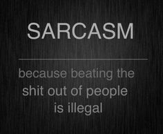 Sarcasm – because beating people is illegal