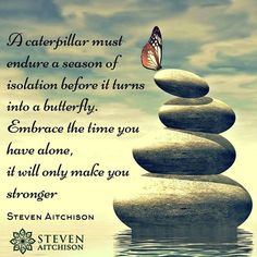 A caterpillar must endure a season of isolation before it turns into a butterfly. Embrace the time you have alone, it will only make you stronger. Motivational Quotes For Life, Good Life Quotes, Wisdom Quotes, Great Quotes, Quotes To Live By, Positive Quotes, Life Is Good, Inspirational Quotes, Wisdom Quotation