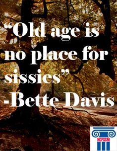 Old Age is no place for sissies. Bette Davis knew what she was saying!
