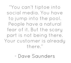"""You can't tiptoe into social media. You have to jump into the pool.  People have a natural fear of it. But the scary part is not being there. Your customer is already there."" Dave Saunders #socialmedia"
