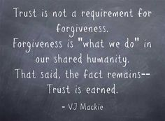 Trust is not a requirement for forgiveness. Forgiveness is what we do in our shared humanity. That said, the fact remains-- Trust is earned.