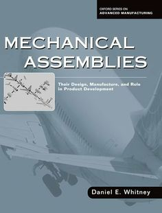 Mechanical assemblies : their design, manufacture, and role in product development / by Daniel E. Whitney