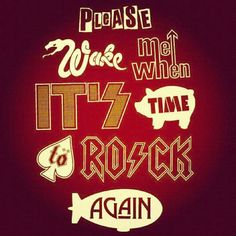 """Please wake me when it's time to rock again"" Sex pistols- The Who- Kiss- Pink Floyd- Motorhead- AC/DC- Led Zeppelin"