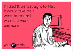 If I died & went straight to Hell, it would take me a week to realize I wasn't at work anymore.