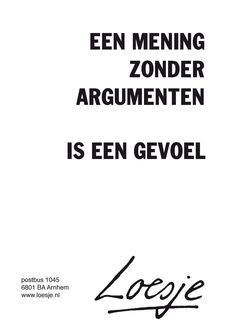 An opinion without arguments is a feeling - Loesje Best Quotes, Funny Quotes, Experience Quotes, Dutch Words, Words Quotes, Sayings, Dutch Quotes, Powerful Quotes, True Words