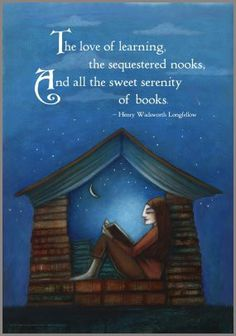 The love of learning, the sequestered nooks, and all the sweet serenity of books. Henry Wadsworth Longfellow.