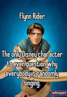 """Flynn Rider The only Disney character to ever question why everybody is randomly singing. """"Flynn Rider The only Disney character to ever question why everybody is randomly singing."""" Flynn Rider Related posts:C-Bow. Really Funny Memes, Stupid Funny Memes, Funny Relatable Memes, Funny Facts, Funny Stuff, Hilarious Jokes, Funny Memes For Kids, Siri Funny, Relatable Posts"""