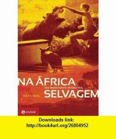 Na Africa Selvagem Uma Emocionante Historia Real (Em Portugues do Brasil) (9788537802427) Mark Seal , ISBN-10: 8537802425  , ISBN-13: 978-8537802427 ,  , tutorials , pdf , ebook , torrent , downloads , rapidshare , filesonic , hotfile , megaupload , fileserve