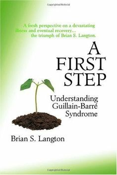 A First Step - Understanding Guillain-Barre Syndrome by Brian S. Langton. This book was written by a gentleman who had Guillain Barre Syndrome. He shares his story and information about the disease
