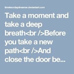 Take a moment and take a deep breath<br />Before you take a new path<br />And close the door behind your back<br />So you won't fall back<br /><br />You left behind your house and home<br />Thereby you can keep your goal<br />You've got no time to roam<br />So don't lose your soul<br /><br />You're running out of time<br />Life is not a constant rhyme<br />Don't give up and do your best<br />To pass this never ending test