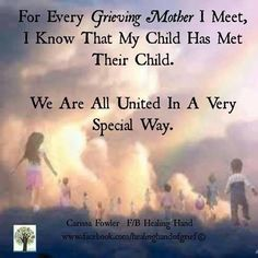 for every grieving mother i meet, i know that my child has met their child. we are all united in a very special kind of way.