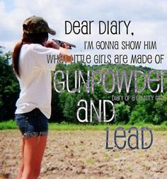 I'm gonna show him what a little girl's made of, gun powder and lead.