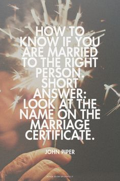 How to know if you are married to the right person. Short answer: Look at the name on the marriage certificate. - John Piper / http://desiringGod.org