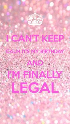 I can't keep calm it's my birthday and I'm finally legal
