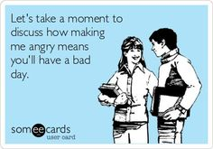 Let's take a moment to discuss how making me angry means you'll have a bad day. |   See More about people, happy wife and students.  See More:    http://wdb.es/?utm_campaign=wdb.es&utm_medium=pinterest&utm_source=pinterst-description&utm_content=&utm_term=
