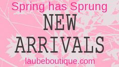 Spring has Sprung!  Our New Arrivals are here!