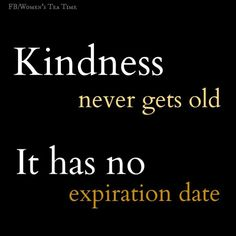 Kindness never gets old. It has no expiration date. #truth