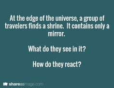 At the edge of the universe, a group of travelers finds a shrine.  It contains only a mirror.    What do they see in it?  How do they react?
