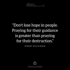 """""""Don't lose hope in people. Praying for their guidance is greater than praying for their destruction."""" - Omar Suleiman"""