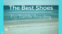 Best Shoes for Paddle Boarding from Digandflow.com