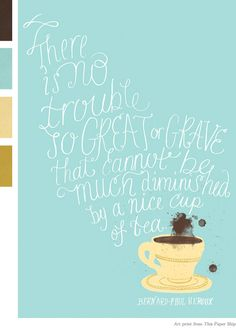 There is no trouble so great or grave that cannot be much dimished by a nice cup of tea