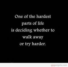 One of the hardest parts of life is deciding whether to walk away or try harder.
