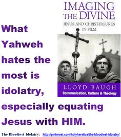What Yahweh hates the most is idolatry, especially equating Jesus with HIM - Imaging the divine.