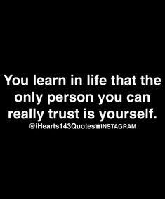 U Learn In Life That The Only Person U Can Really Trust Is Yourself!  So Very Sad But True