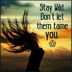 Be at one with Nature, stay wild. Don't let them tame you or drag you down. #StayWild #Wicca #Pagan