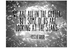 'We are all in the gutter, but some of us are looking at the stars.' - Oscar Wilde Image source: Living Loving Party Going