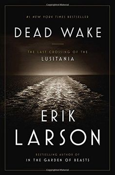 Dead Wake: The Last Crossing of the Lusitania by Erik Larson…