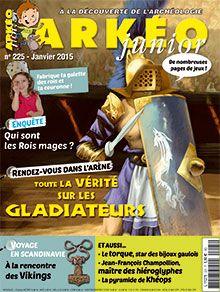 Arkéo Junior n° 225 - janvier 2015 - La vérité sur les gladiateurs - à la rencontre des Vikings - Jean-François Champollion - La pyramide de Khéops - Qui sont les rois-mages ?