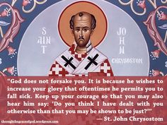"""""""God does not forsake you. It is because he wishes to increase your glory that oftentimes he permits you to fall sick. Keep up your courage so that you may also hear him say: 'Do you think I have dealt with you otherwise than that you may be shown to be just?'"""" — St. John Chrysostom #orthodoxquotes #orthodoxy #christianquotes #stjohnchrysostom #stjohnchrysostomquotes #throughthegraceofgod"""