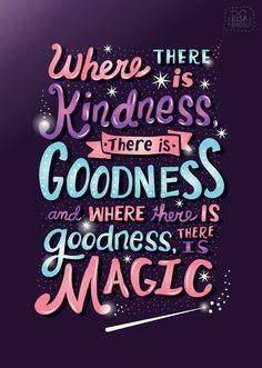 Where there is kindness, there is goodness, and where there is goodness, there is magic.