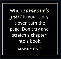 When someone's part in your story is over, turn the page. Don't try and stretch a chapter into a book. - Mandy Hale
