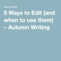 5 Ways to Edit (and when to use them) – Autumn Writing #AutumnWriting #writingtips #writingcraft