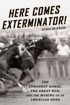 Here Comes Exterminator!: The Longshot Horse, the Great War, and the Making of an American Hero (Hardcover)   Politics & Prose Bookstore