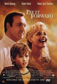 Pay it Forward............it took me awhile to see this movie, but I loved it once I did! :)