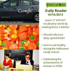 Learn 77 vocabulary words with 3 articles: whether self-driving cars should obey speed limits, how to eat healthy during the Halloween candy season, and celebrating the often unrecognized achievements of women in STEM. Visit http://www.professorword.com/blog/2013/10/16/daily-reader-edition-245