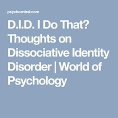 D.I.D. I Do That? Thoughts on Dissociative Identity Disorder | World of Psychology