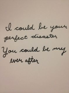 I could be your perfect disaster. You could be my Ever After. Marianas Trench. (Great quote for adoption)