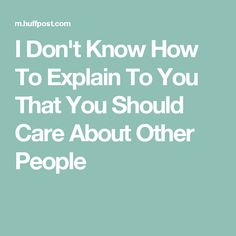 I Don't Know How To Explain To You That You Should Care About Other People