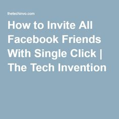 How to Invite All Facebook Friends With Single Click | The Tech Invention