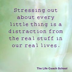 Stressing out about every little thing is a distraction from the real stuff in our real lives. (Brooke Castillo) | TheLifeCoachSchool.com